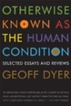 Otherwise Known as the Human Condition – Geoff Dyer
