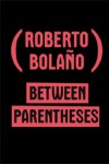Between Parentheses – Roberto Bolaño