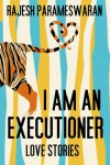 I Am an Executioner: Love Stories – Rajesh Parameswaran