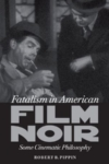 Fatalism in American Film Noir: Some Cinematic Philosophy – Robert Pippin